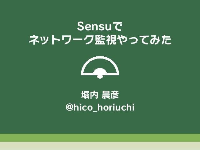 堀内 晨彦 @hico_horiuchi Sensuで ネットワーク監視やってみた