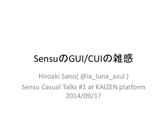 SensuのGUI/CUIの雑感  Hiroaki Sano( @la_luna_azul )  Sensu Casual Talks #1 at KAIZEN platform  2014/09/17