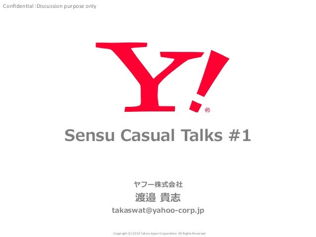 Confiden'al  :Discussion  purpose  only  Sensu Casual Talks #1  ヤフー株式会社  渡邉 貴志  takaswat@yahoo-‐‑‒corp.jp  Copyright  (C) ...
