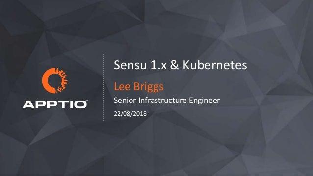 Sensu 1.x & Kubernetes Lee Briggs Senior Infrastructure Engineer 22/08/2018