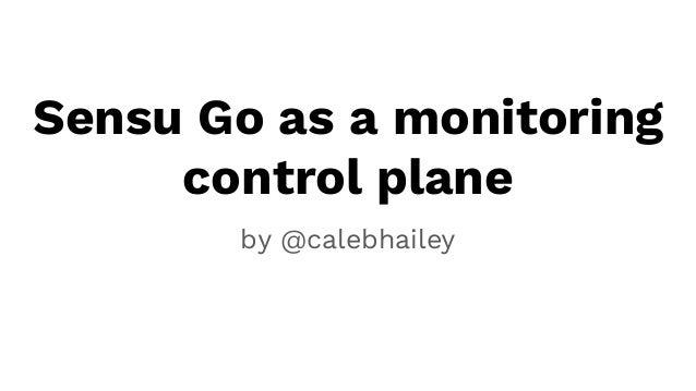 Sensu Go as a monitoring control plane by @calebhailey