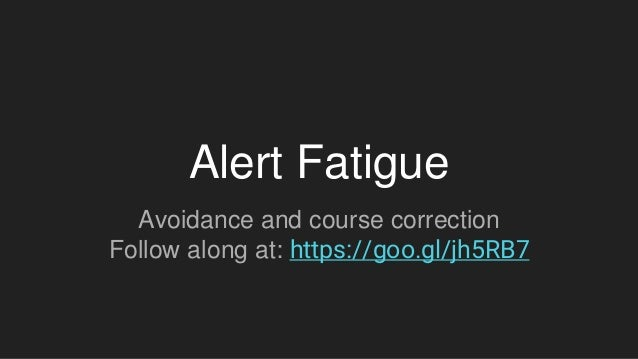 Alert Fatigue Avoidance and course correction Follow along at: https://goo.gl/jh5RB7