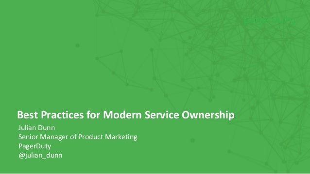 Julian Dunn Senior Manager of Product Marketing PagerDuty @julian_dunn Best Practices for Modern Service Ownership