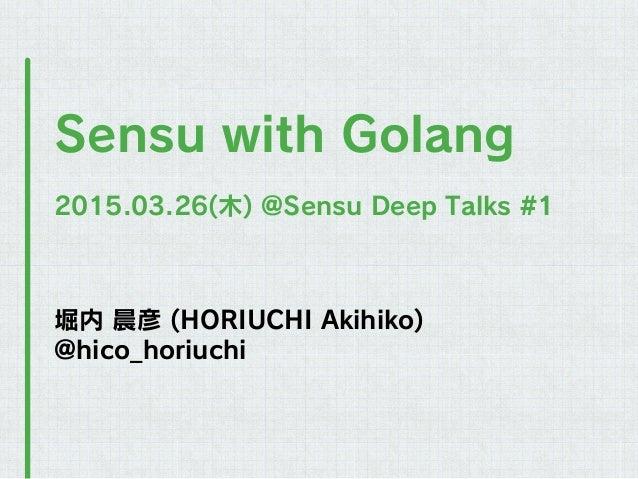 堀内 晨彦 (HORIUCHI Akihiko) @hico_horiuchi Sensu with Golang 2015.03.26(木) @Sensu Deep Talks #1