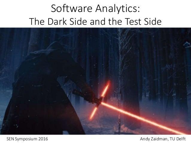 Software Analytics: The Dark Side and the Test Side SEN Symposium 2016 Andy Zaidman, TU Delft