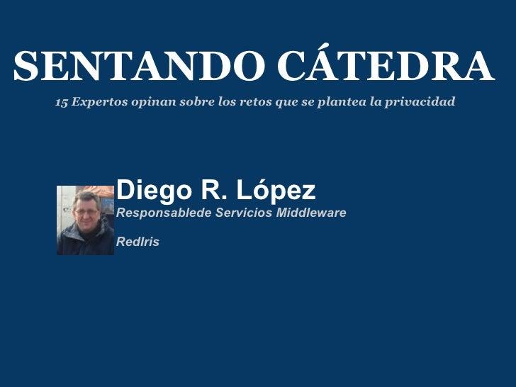 Diego R. López Responsablede Servicios Middleware  RedIris SENTANDO CÁTEDRA 15 Expertos opinan sobre los retos que se pl...