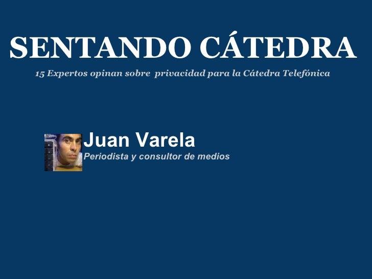 Juan Varela Periodista y consultor de medios SENTANDO CÁTEDRA 15 Expertos opinan sobre privacidad para la Cátedra Telefón...