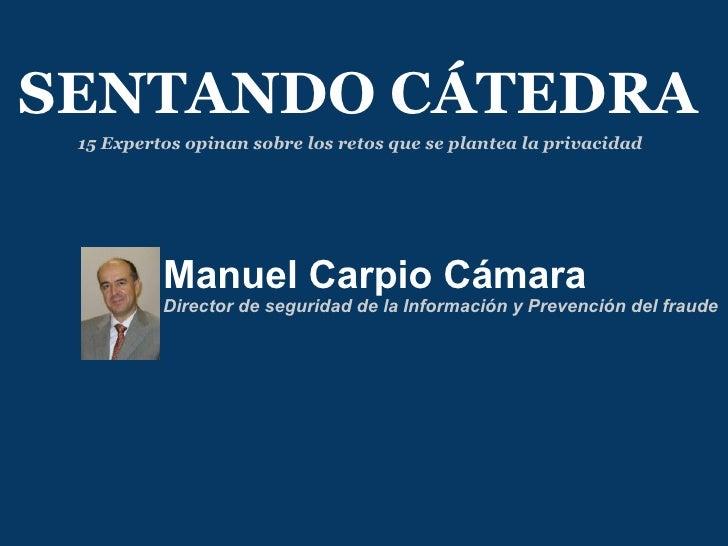 Manuel Carpio Cámara Director de seguridad de la Información y Prevención del fraude SENTANDO CÁTEDRA 15 Expertos opinan s...