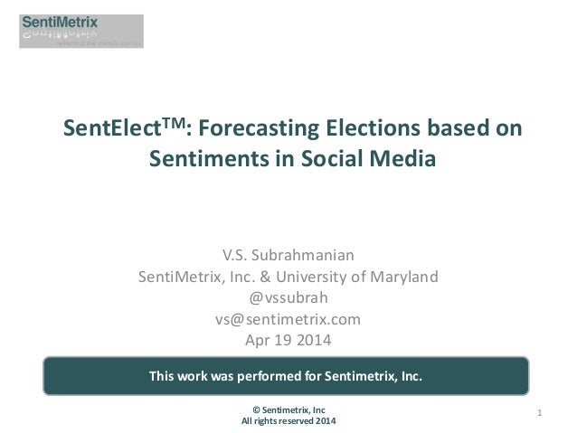 SentElectTM: Forecasting Elections based on Sentiments in Social Media V.S. Subrahmanian SentiMetrix, Inc. & University of...