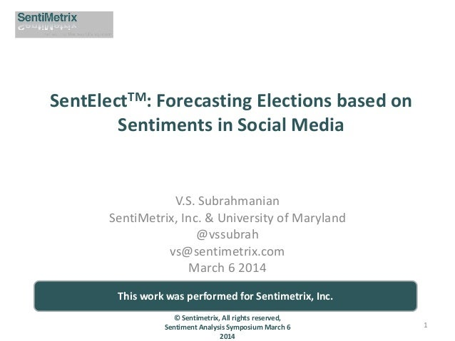 SentElectTM: Forecasting Elections based on Sentiments in Social Media  V.S. Subrahmanian SentiMetrix, Inc. & University o...