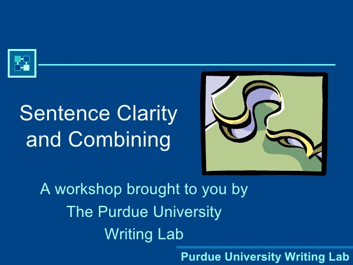 Sentence Clarity and Combining A workshop brought to you by The Purdue University Writing Lab