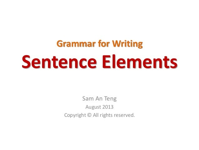 Grammar for Writing Sentence Elements Sam An Teng August 2013 Copyright © All rights reserved.