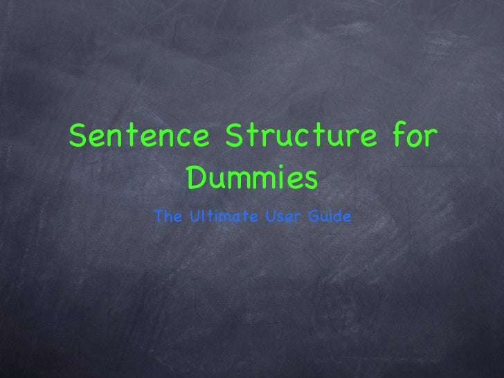Sentence Structure for Dummies <ul><li>The Ultimate User Guide </li></ul>