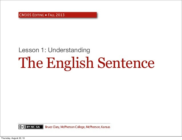 The English Sentence Lesson 1: Understanding BruceClary,McPhersonCollege,McPherson,Kansas Thursday, August 22, 13