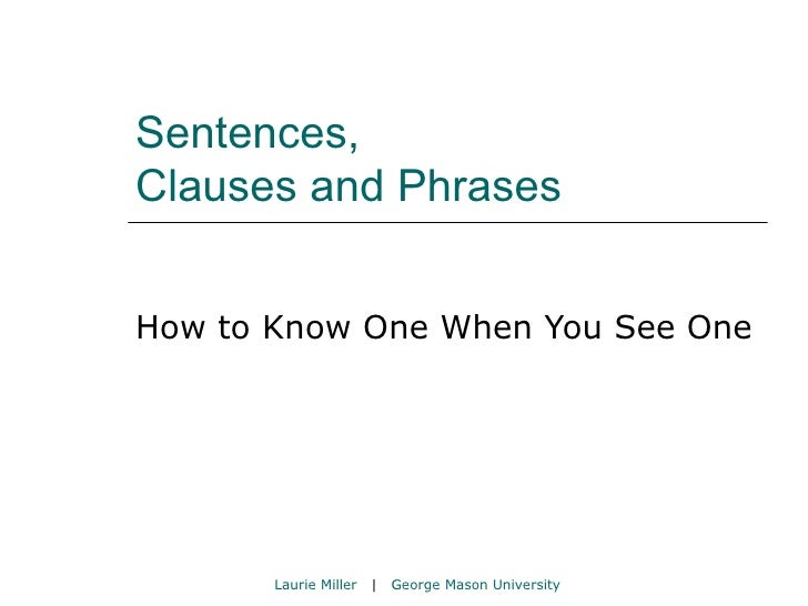 Sentences,  Clauses and Phrases How to Know One When You See One Laurie Miller   |  George Mason University