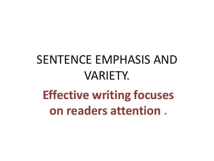 SENTENCE EMPHASIS AND         VARIETY. Effective writing focuses  on readers attention .