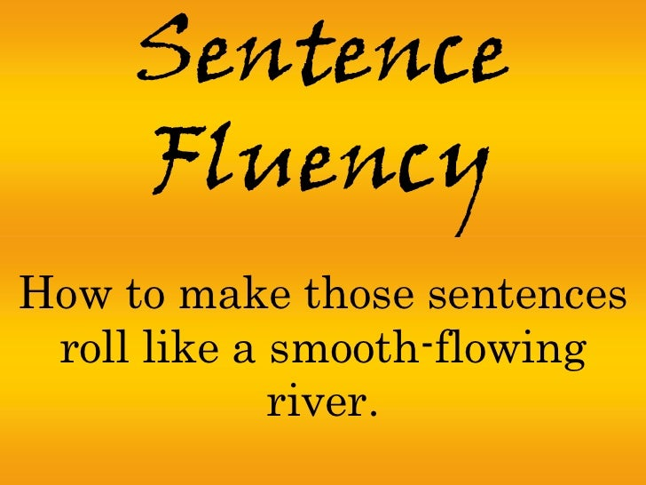 Sentence     FluencyHow to make those sentences roll like a smooth-flowing             river.