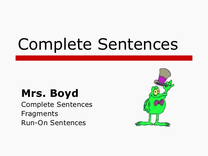Complete Sentences Mrs. Boyd  Complete Sentences Fragments Run-On Sentences