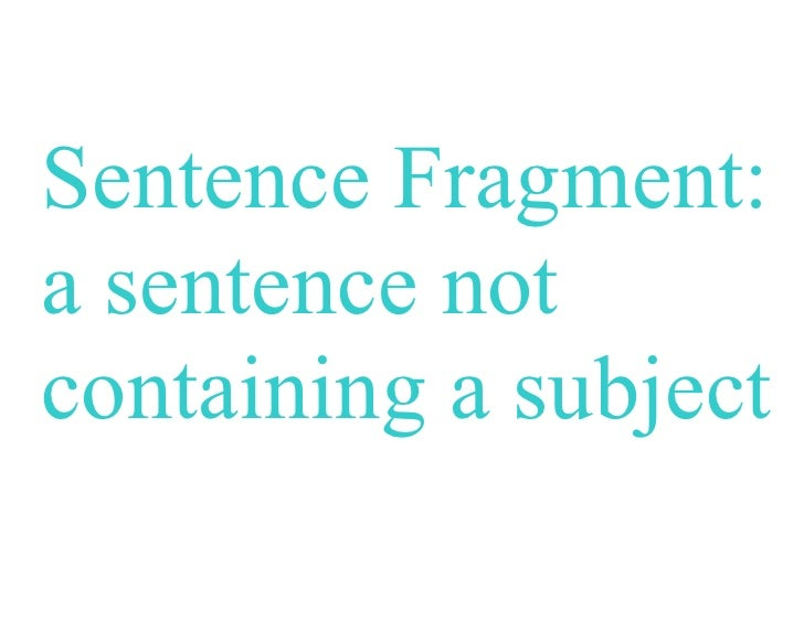 Sentence Fragment:a sentence notcontaining a subject