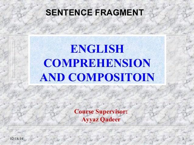SENTENCE FRAGMENT  ENGLISH COMPREHENSION AND COMPOSITOIN Course Supervisor: Ayyaz Qadeer 02/18/14  1