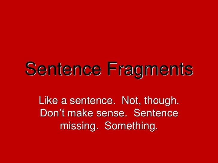 Sentence Fragments<br />Like a sentence.  Not, though.  Don't make sense.  Sentence missing.  Something.<br />