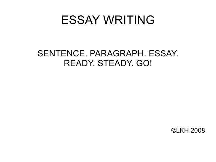 ESSAY WRITING SENTENCE. PARAGRAPH. ESSAY. READY. STEADY. GO! © LKH 2008