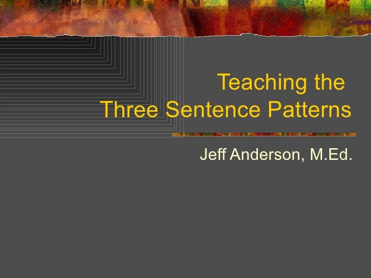 Teaching the  Three Sentence Patterns Jeff Anderson, M.Ed.