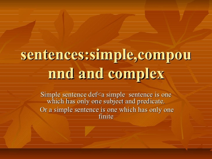 sentences:simple,compou    nnd and complex  Simple sentence def<a simple sentence is one    which has only one subject and...