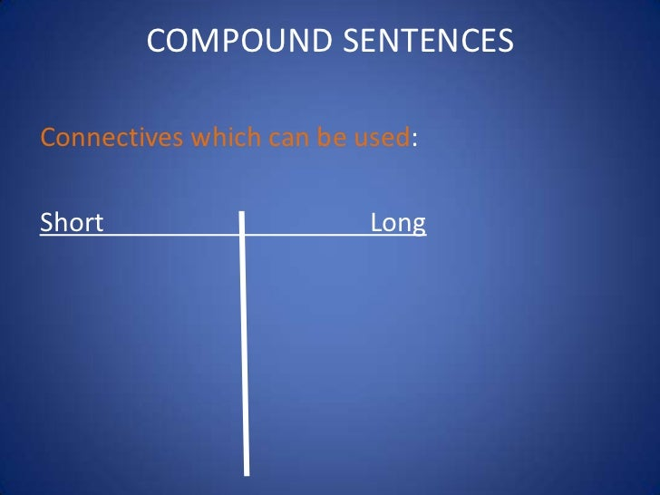 COMPOUND SENTENCESConnectives which can be used:Short                     Long