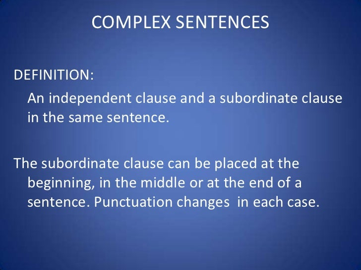COMPLEX SENTENCESDEFINITION: An independent clause and a subordinate clause in the same sentence.The subordinate clause ca...