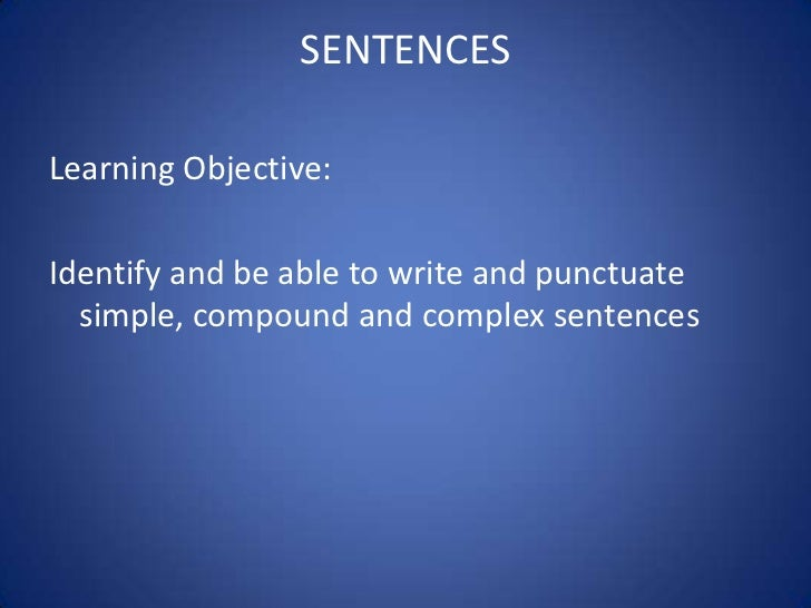 SENTENCESLearning Objective:Identify and be able to write and punctuate  simple, compound and complex sentences