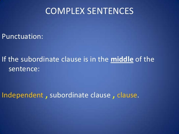 COMPLEX SENTENCESPunctuation:If the subordinate clause is in the middle of the   sentence:Independent , subordinate clause...