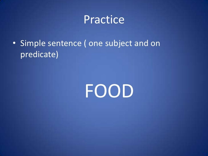 Practice• Simple sentence ( one subject and on  predicate)                  FOOD
