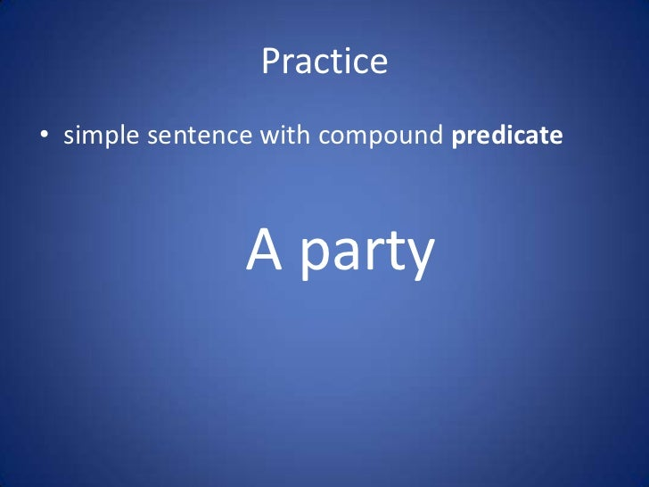 Practice• simple sentence with compound predicate                A party