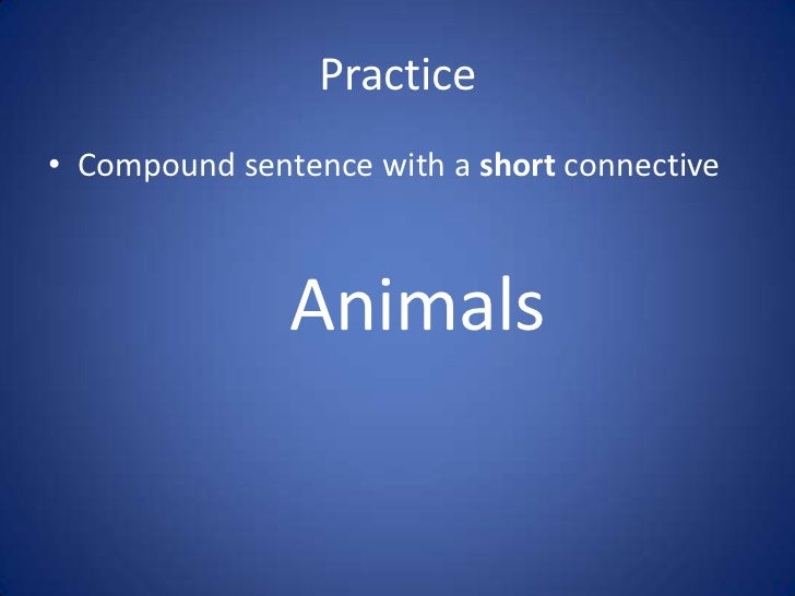Practice• Compound sentence with a short connective               Animals