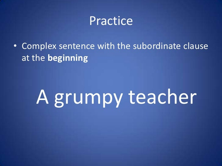 Practice• Complex sentence with the subordinate clause  at the beginning     A grumpy teacher