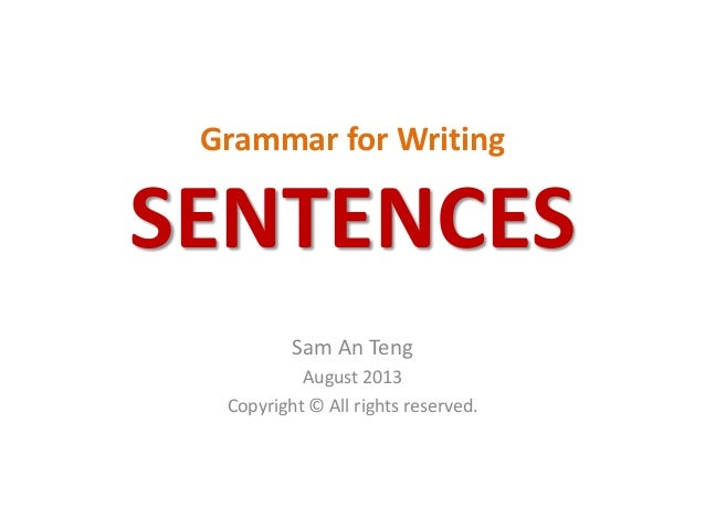 Grammar for Writing SENTENCES Sam An Teng August 2013 Copyright © All rights reserved.