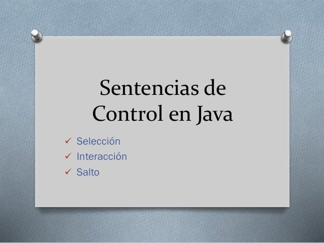 Sentencias de Control en Java  Selección  Interacción  Salto