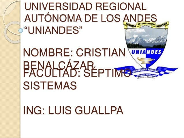 """UNIVERSIDAD REGIONAL AUTÓNOMA DE LOS ANDES """"UNIANDES"""" NOMBRE: CRISTIAN BENALCÁZAR FACULTAD: SÉPTIMO SISTEMAS ING: LUIS GUA..."""