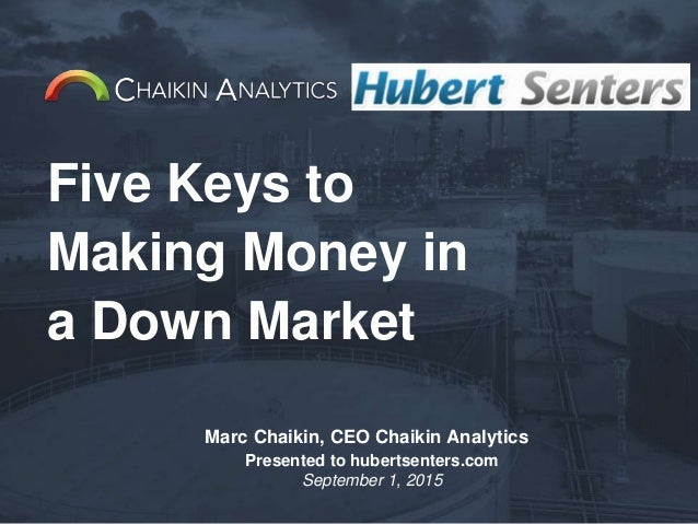 Five Keys to Making Money in a Down Market Marc Chaikin, CEO Chaikin Analytics Presented to hubertsenters.com September 1,...