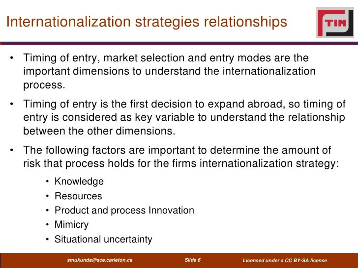 Internationalization strategies relationships• Timing of entry, market selection and entry modes are the  important dimens...