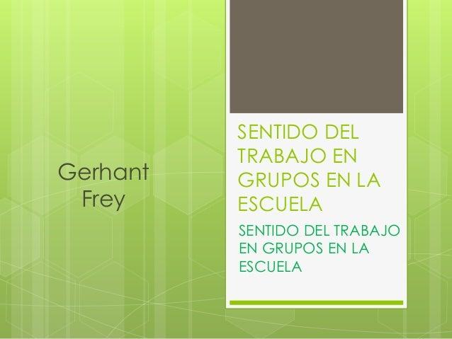 SENTIDO DEL TRABAJO EN GRUPOS EN LA ESCUELA SENTIDO DEL TRABAJO EN GRUPOS EN LA ESCUELA Gerhant Frey