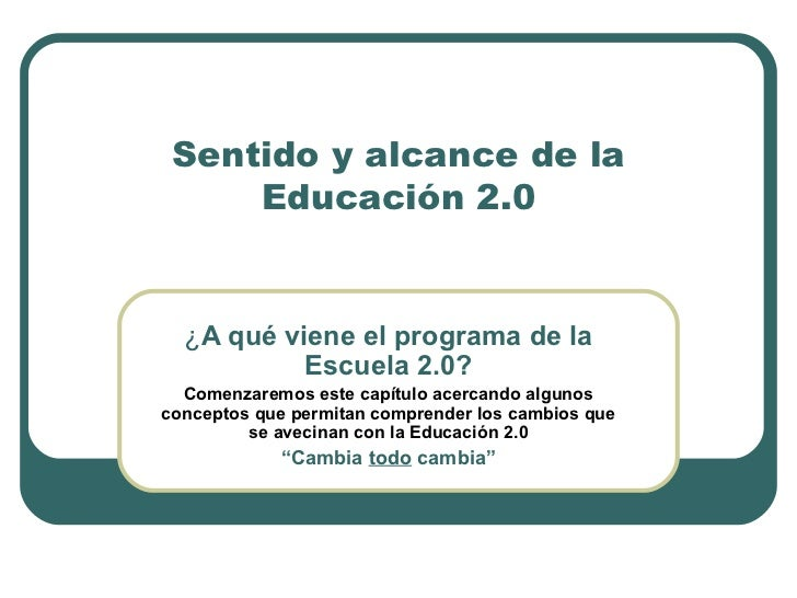 Sentido y alcance de la Educación 2.0 ¿ A qué viene el programa de la Escuela 2.0? Comenzaremos este capítulo acercando al...