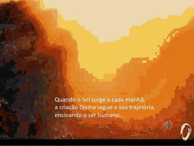 Quando o Sol surge a cada manhã, a criação Divina segue a sua trajetória, ensinando o ser humano...