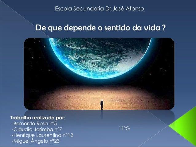 Escola Secundaria Dr.José AfonsoDe que depende o sentido da vida ?Trabalho realizado por:-Bernardo Rosa nº5-Cláudia Jarimb...
