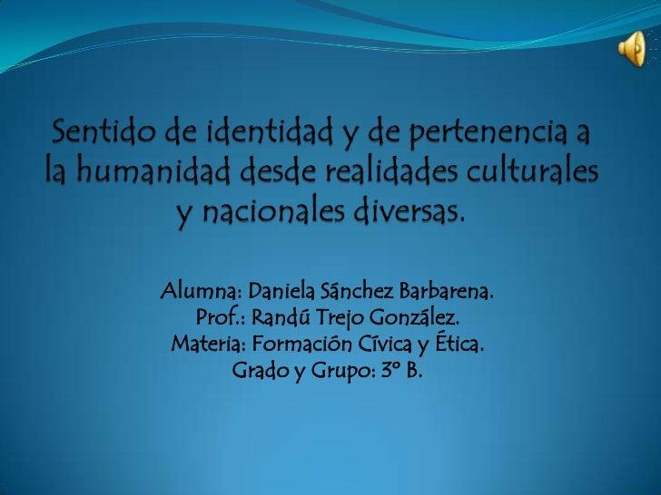 Sentido de identidad y de pertenencia a la humanidad desde realidades culturales y nacionales diversas.<br />Alumna: Danie...