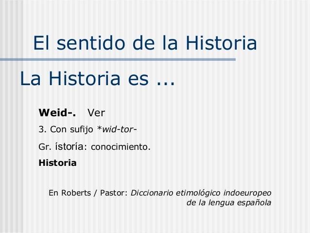 El sentido de la HistoriaLa Historia es ...  Weid-.       Ver  3. Con sufijo *wid-tor-  Gr.   ístoría: conocimiento.  Hist...