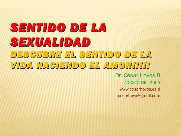 SENTIDO DE LASEXUALIDADDESCUBRE EL SENTIDO DE LAVIDA HACIENDO EL AMOR!!!!!                   Dr. César Hoyos B            ...