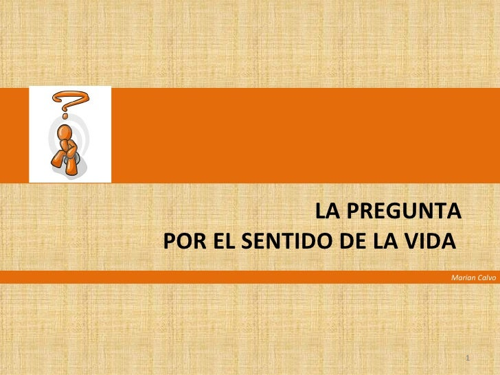 LA PREGUNTA  POR EL SENTIDO DE LA VIDA  Marian Calvo