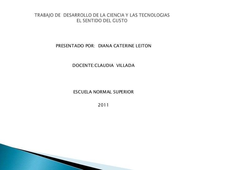 PRESENTADO POR: DIANA CATERINE LEITON      DOCENTE:CLAUDIA VILLADA      ESCUELA NORMAL SUPERIOR                2011